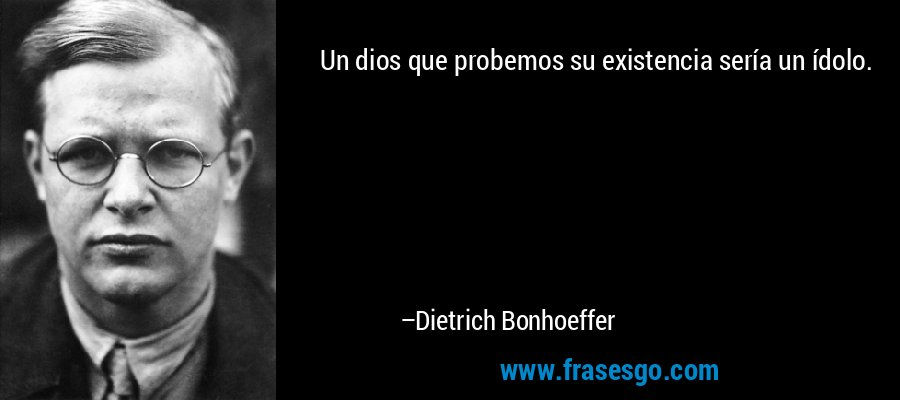 Un dios que probemos su existencia sería un ídolo. – Dietrich Bonhoeffer