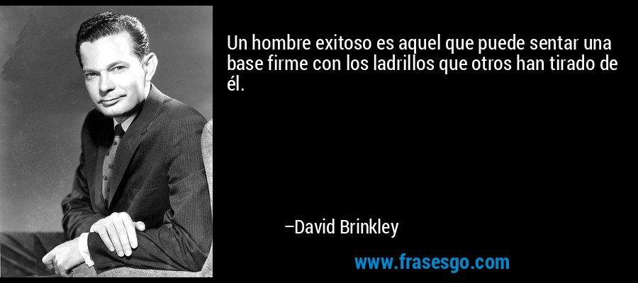 Un hombre exitoso es aquel que puede sentar una base firme con los ladrillos que otros han tirado de él. – David Brinkley