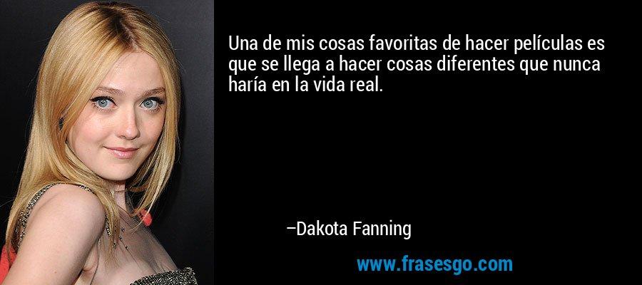 Una de mis cosas favoritas de hacer películas es que se llega a hacer cosas diferentes que nunca haría en la vida real. – Dakota Fanning