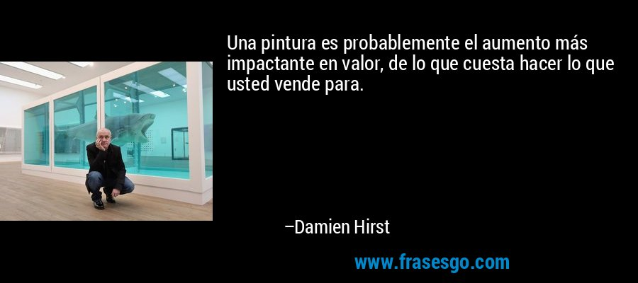 Una pintura es probablemente el aumento más impactante en valor, de lo que cuesta hacer lo que usted vende para. – Damien Hirst