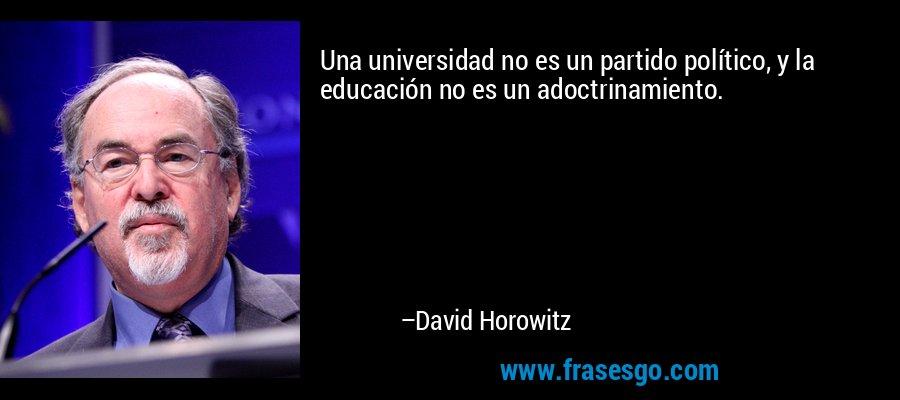 Una universidad no es un partido político, y la educación no es un adoctrinamiento. – David Horowitz