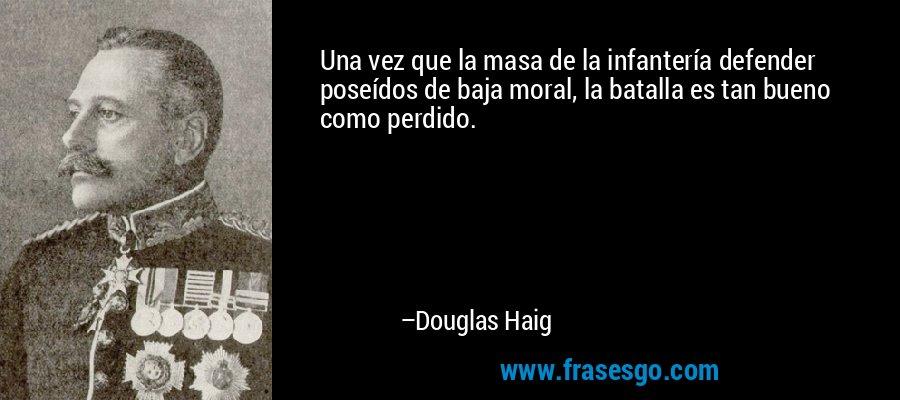 Una vez que la masa de la infantería defender poseídos de baja moral, la batalla es tan bueno como perdido. – Douglas Haig
