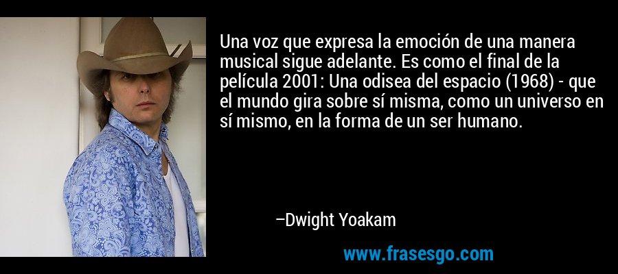 Una voz que expresa la emoción de una manera musical sigue adelante. Es como el final de la película 2001: Una odisea del espacio (1968) - que el mundo gira sobre sí misma, como un universo en sí mismo, en la forma de un ser humano. – Dwight Yoakam