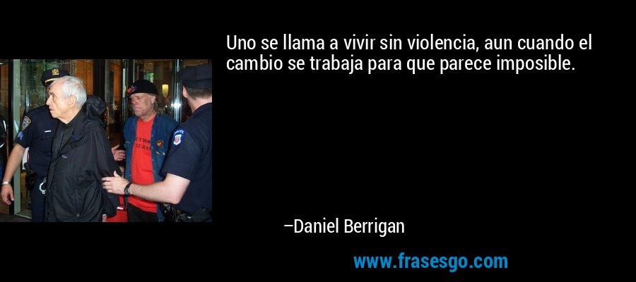Uno se llama a vivir sin violencia, aun cuando el cambio se trabaja para que parece imposible. – Daniel Berrigan