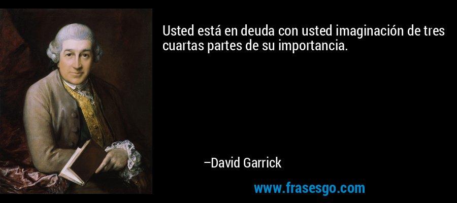 Usted está en deuda con usted imaginación de tres cuartas partes de su importancia. – David Garrick