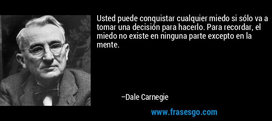 Usted puede conquistar cualquier miedo si sólo va a tomar una decisión para hacerlo. Para recordar, el miedo no existe en ninguna parte excepto en la mente. – Dale Carnegie