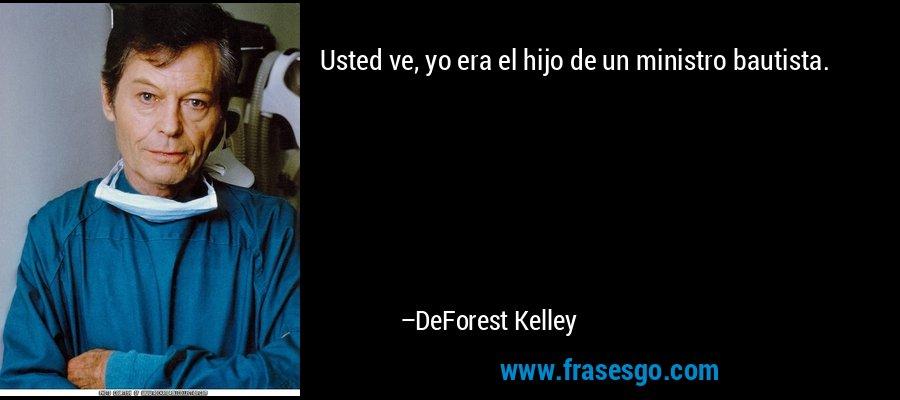 Usted ve, yo era el hijo de un ministro bautista. – DeForest Kelley