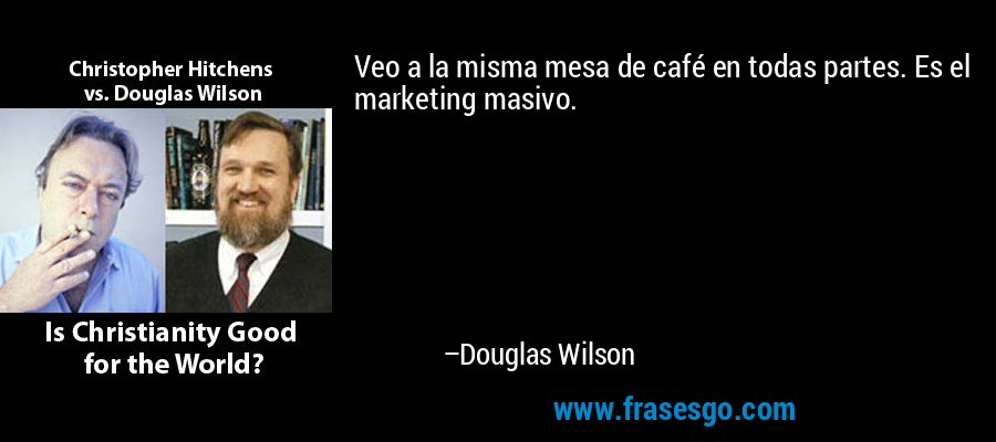 Veo a la misma mesa de café en todas partes. Es el marketing masivo. – Douglas Wilson
