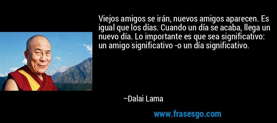 Viejos amigos se irán, nuevos amigos aparecen. Es igual que los días. Cuando un día se acaba, llega un nuevo día. Lo importante es que sea significativo: un amigo significativo -o un día significativo. – Dalai Lama