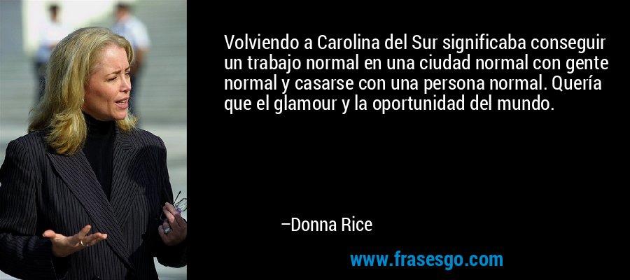 Volviendo a Carolina del Sur significaba conseguir un trabajo normal en una ciudad normal con gente normal y casarse con una persona normal. Quería que el glamour y la oportunidad del mundo. – Donna Rice