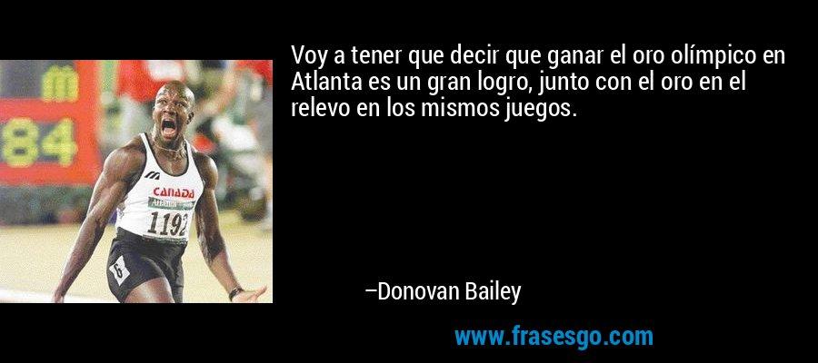 Voy a tener que decir que ganar el oro olímpico en Atlanta es un gran logro, junto con el oro en el relevo en los mismos juegos. – Donovan Bailey
