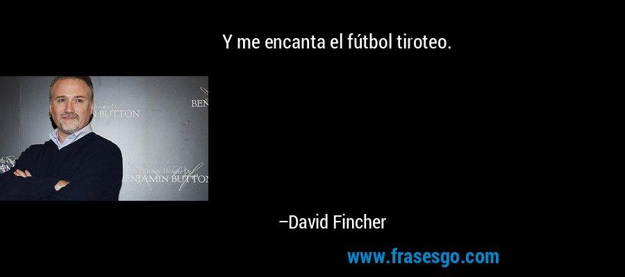 Y me encanta el fútbol tiroteo. – David Fincher