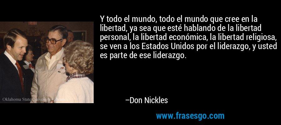 Y todo el mundo, todo el mundo que cree en la libertad, ya sea que esté hablando de la libertad personal, la libertad económica, la libertad religiosa, se ven a los Estados Unidos por el liderazgo, y usted es parte de ese liderazgo. – Don Nickles