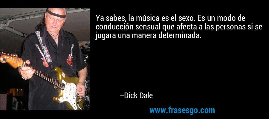 Ya sabes, la música es el sexo. Es un modo de conducción sensual que afecta a las personas si se jugara una manera determinada. – Dick Dale