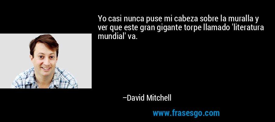 Yo casi nunca puse mi cabeza sobre la muralla y ver que este gran gigante torpe llamado 'literatura mundial' va. – David Mitchell