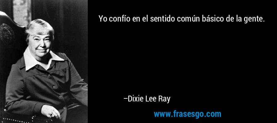Yo confío en el sentido común básico de la gente. – Dixie Lee Ray