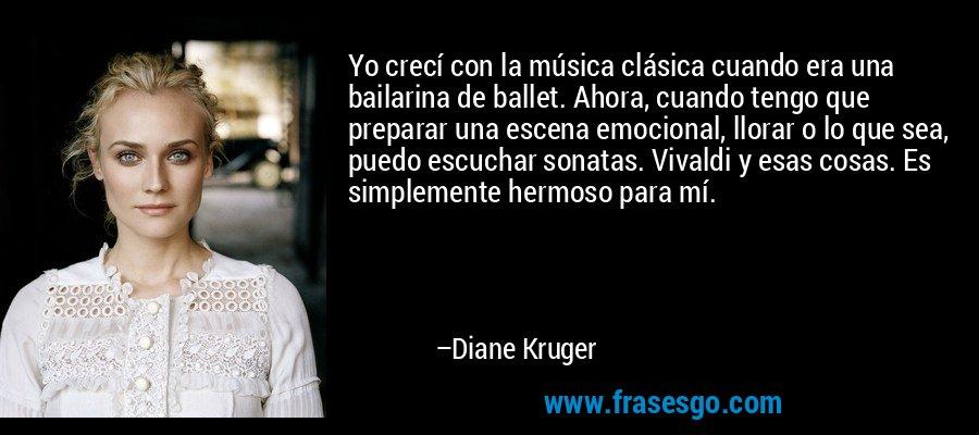 Yo crecí con la música clásica cuando era una bailarina de ballet. Ahora, cuando tengo que preparar una escena emocional, llorar o lo que sea, puedo escuchar sonatas. Vivaldi y esas cosas. Es simplemente hermoso para mí. – Diane Kruger