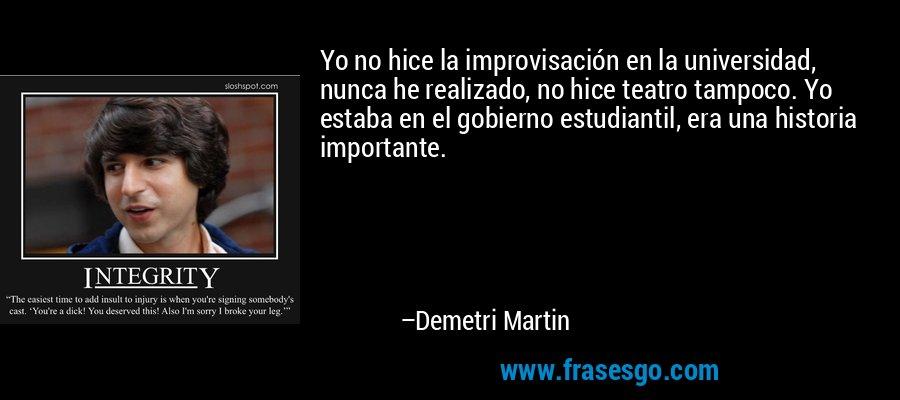 Yo no hice la improvisación en la universidad, nunca he realizado, no hice teatro tampoco. Yo estaba en el gobierno estudiantil, era una historia importante. – Demetri Martin