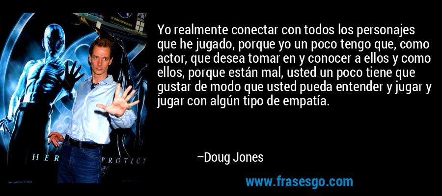Yo realmente conectar con todos los personajes que he jugado, porque yo un poco tengo que, como actor, que desea tomar en y conocer a ellos y como ellos, porque están mal, usted un poco tiene que gustar de modo que usted pueda entender y jugar y jugar con algún tipo de empatía. – Doug Jones