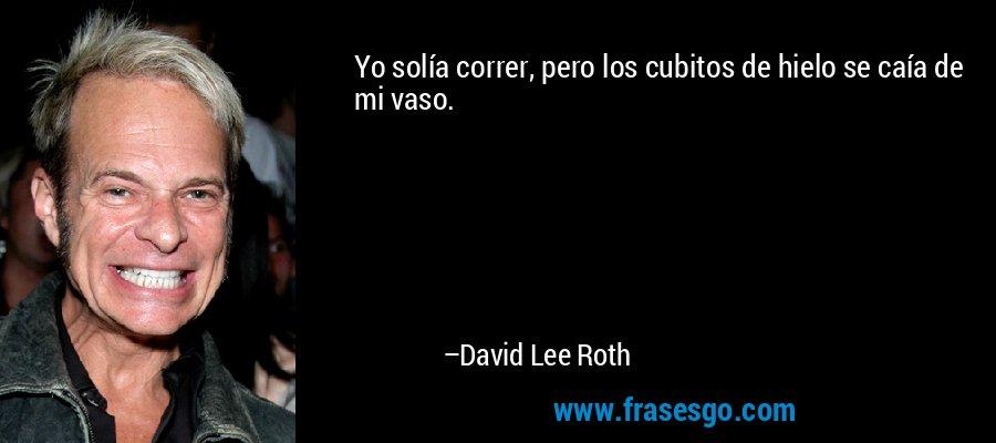 Yo solía correr, pero los cubitos de hielo se caía de mi vaso. – David Lee Roth