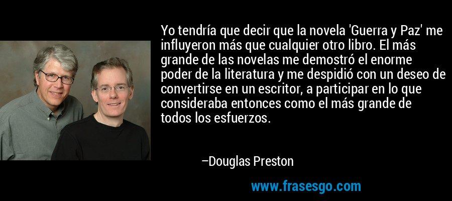 Yo tendría que decir que la novela 'Guerra y Paz' me influyeron más que cualquier otro libro. El más grande de las novelas me demostró el enorme poder de la literatura y me despidió con un deseo de convertirse en un escritor, a participar en lo que consideraba entonces como el más grande de todos los esfuerzos. – Douglas Preston