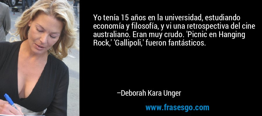 Yo tenía 15 años en la universidad, estudiando economía y filosofía, y vi una retrospectiva del cine australiano. Eran muy crudo. 'Picnic en Hanging Rock,' 'Gallipoli,' fueron fantásticos. – Deborah Kara Unger