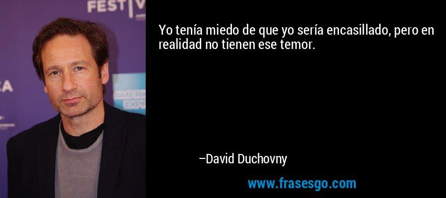 Yo tenía miedo de que yo sería encasillado, pero en realidad no tienen ese temor. – David Duchovny