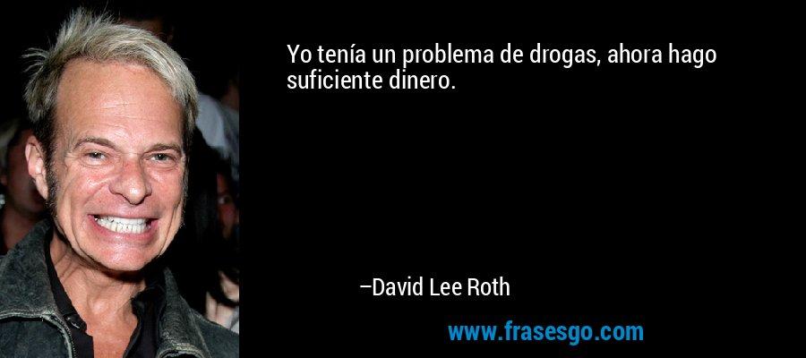 Yo tenía un problema de drogas, ahora hago suficiente dinero. – David Lee Roth
