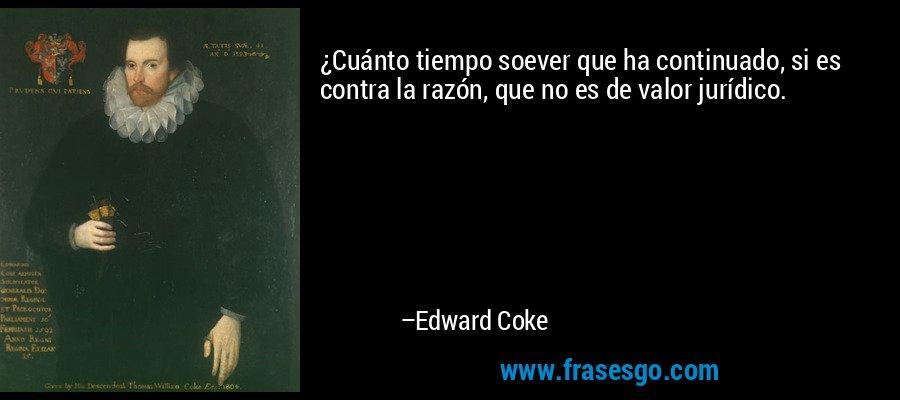 ¿Cuánto tiempo soever que ha continuado, si es contra la razón, que no es de valor jurídico. – Edward Coke