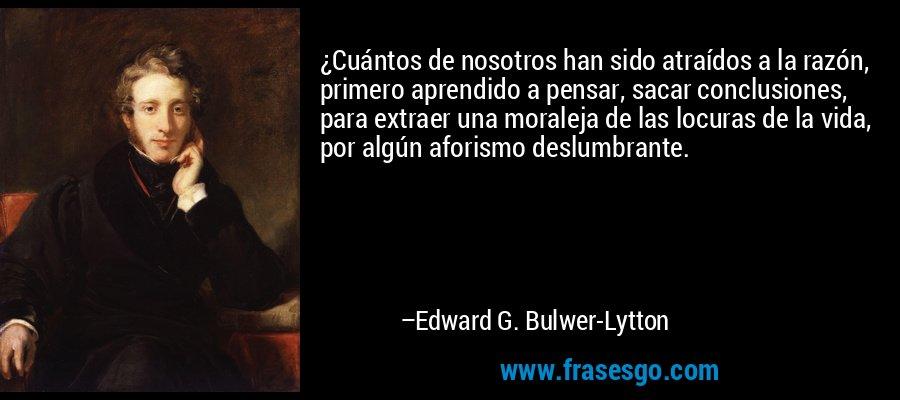 ¿Cuántos de nosotros han sido atraídos a la razón, primero aprendido a pensar, sacar conclusiones, para extraer una moraleja de las locuras de la vida, por algún aforismo deslumbrante. – Edward G. Bulwer-Lytton