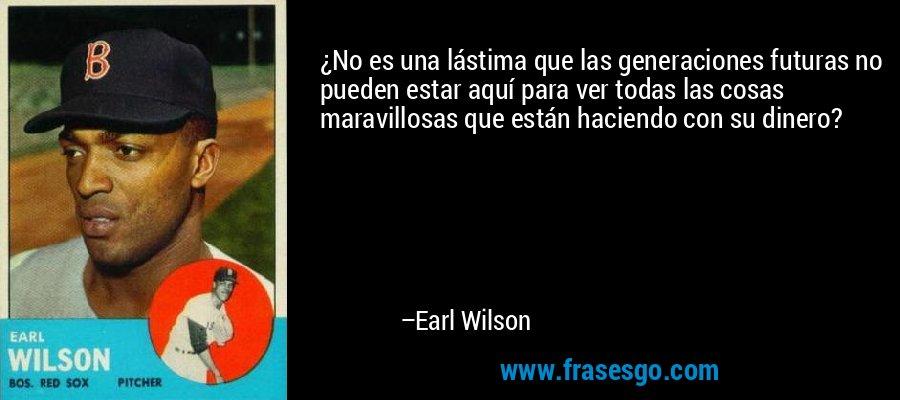 ¿No es una lástima que las generaciones futuras no pueden estar aquí para ver todas las cosas maravillosas que están haciendo con su dinero? – Earl Wilson