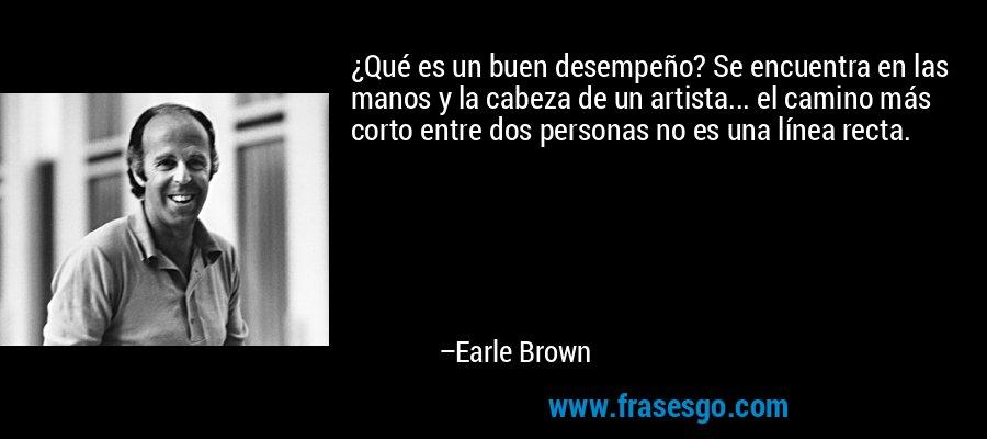 ¿Qué es un buen desempeño? Se encuentra en las manos y la cabeza de un artista... el camino más corto entre dos personas no es una línea recta. – Earle Brown