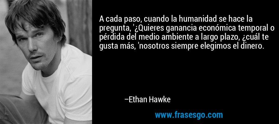 A cada paso, cuando la humanidad se hace la pregunta, '¿Quieres ganancia económica temporal o pérdida del medio ambiente a largo plazo, ¿cuál te gusta más, 'nosotros siempre elegimos el dinero. – Ethan Hawke