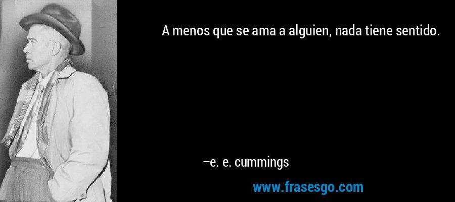 A menos que se ama a alguien, nada tiene sentido. – e. e. cummings
