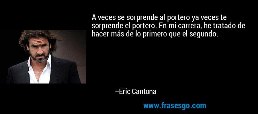 A veces se sorprende al portero ya veces te sorprende el portero. En mi carrera, he tratado de hacer más de lo primero que el segundo. – Eric Cantona