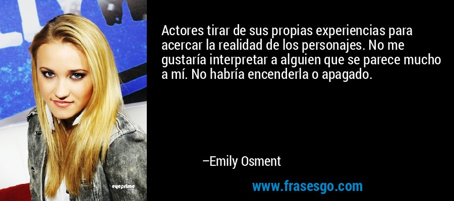 Actores tirar de sus propias experiencias para acercar la realidad de los personajes. No me gustaría interpretar a alguien que se parece mucho a mí. No habría encenderla o apagado. – Emily Osment