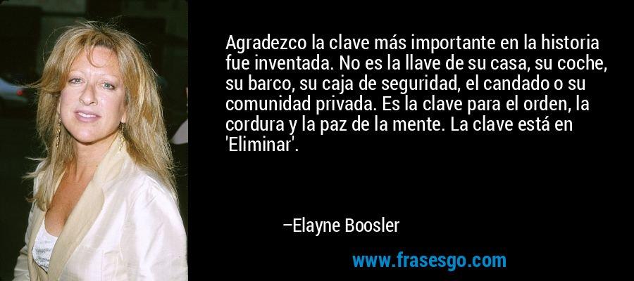 Agradezco la clave más importante en la historia fue inventada. No es la llave de su casa, su coche, su barco, su caja de seguridad, el candado o su comunidad privada. Es la clave para el orden, la cordura y la paz de la mente. La clave está en 'Eliminar'. – Elayne Boosler
