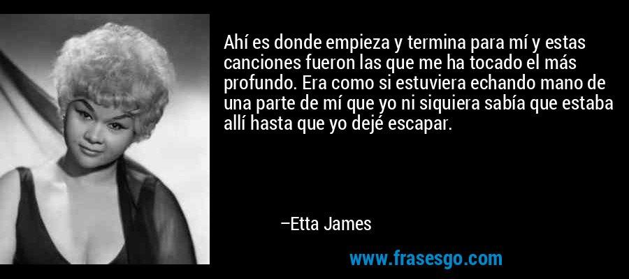 Ahí es donde empieza y termina para mí y estas canciones fueron las que me ha tocado el más profundo. Era como si estuviera echando mano de una parte de mí que yo ni siquiera sabía que estaba allí hasta que yo dejé escapar. – Etta James