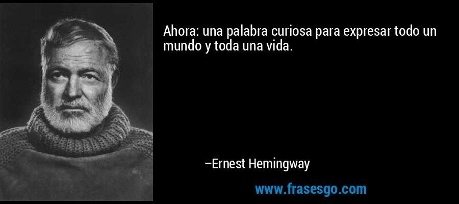 Ahora: una palabra curiosa para expresar todo un mundo y toda una vida. – Ernest Hemingway