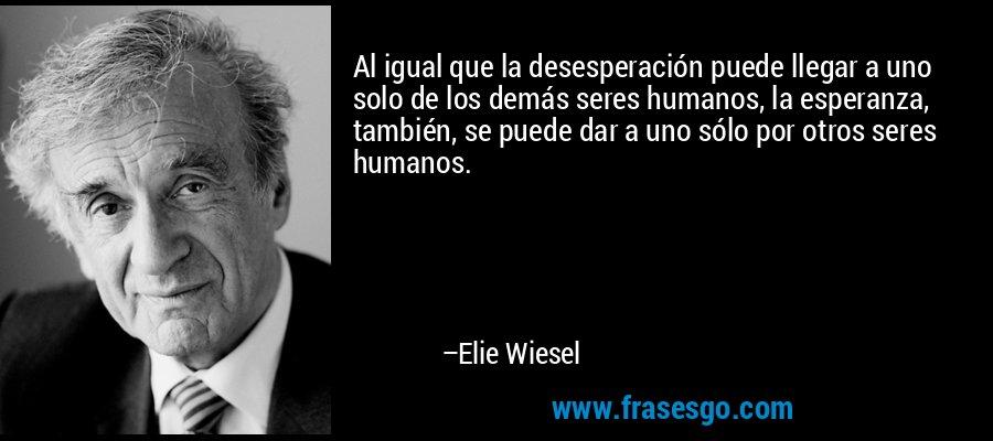 Al igual que la desesperación puede llegar a uno solo de los demás seres humanos, la esperanza, también, se puede dar a uno sólo por otros seres humanos. – Elie Wiesel