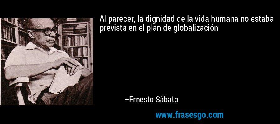 Al parecer, la dignidad de la vida humana no estaba prevista en el plan de globalización – Ernesto Sábato