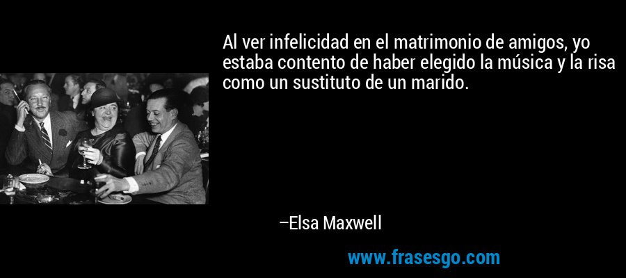 Al ver infelicidad en el matrimonio de amigos, yo estaba contento de haber elegido la música y la risa como un sustituto de un marido. – Elsa Maxwell