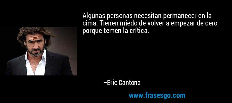 Algunas personas necesitan permanecer en la cima. Tienen miedo de volver a empezar de cero porque temen la crítica. – Eric Cantona
