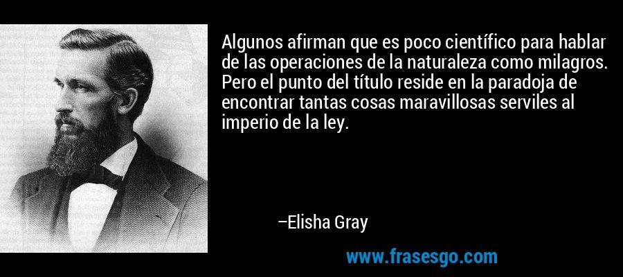 Algunos afirman que es poco científico para hablar de las operaciones de la naturaleza como milagros. Pero el punto del título reside en la paradoja de encontrar tantas cosas maravillosas serviles al imperio de la ley. – Elisha Gray
