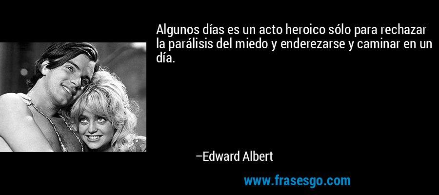 Algunos días es un acto heroico sólo para rechazar la parálisis del miedo y enderezarse y caminar en un día. – Edward Albert