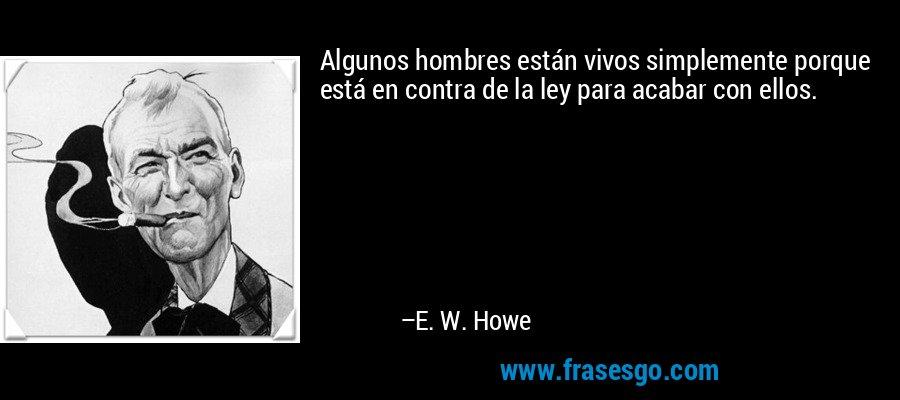 Algunos hombres están vivos simplemente porque está en contra de la ley para acabar con ellos. – E. W. Howe