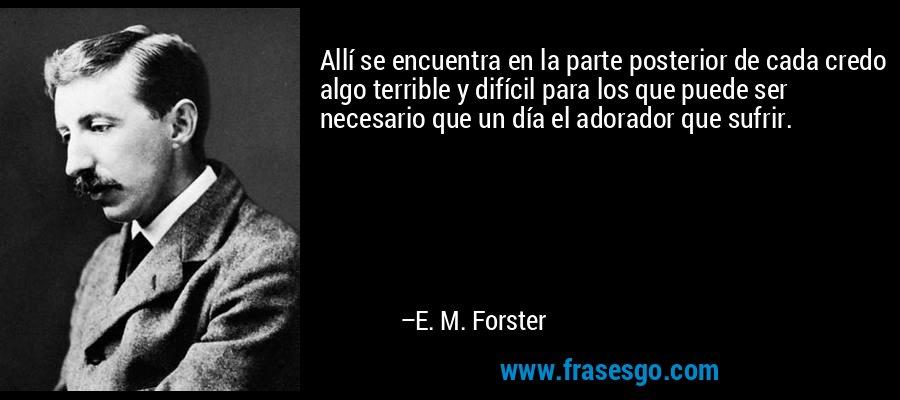 Allí se encuentra en la parte posterior de cada credo algo terrible y difícil para los que puede ser necesario que un día el adorador que sufrir. – E. M. Forster