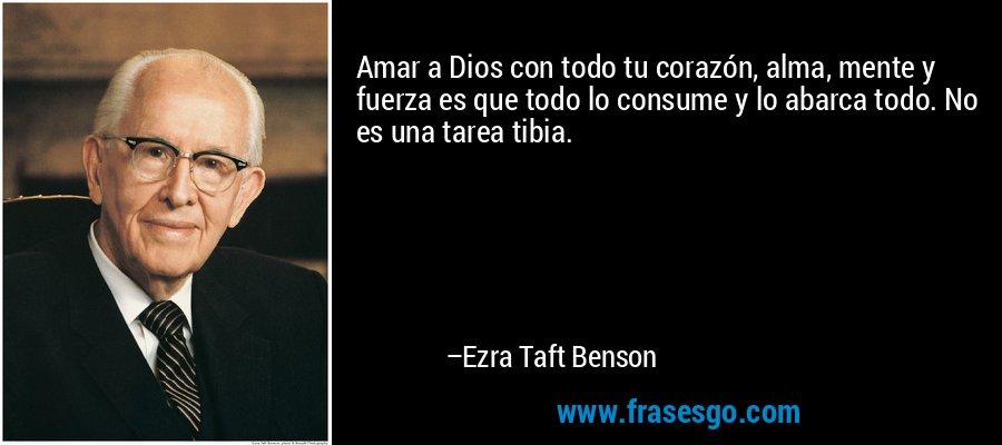 Amar a Dios con todo tu corazón, alma, mente y fuerza es que todo lo consume y lo abarca todo. No es una tarea tibia. – Ezra Taft Benson