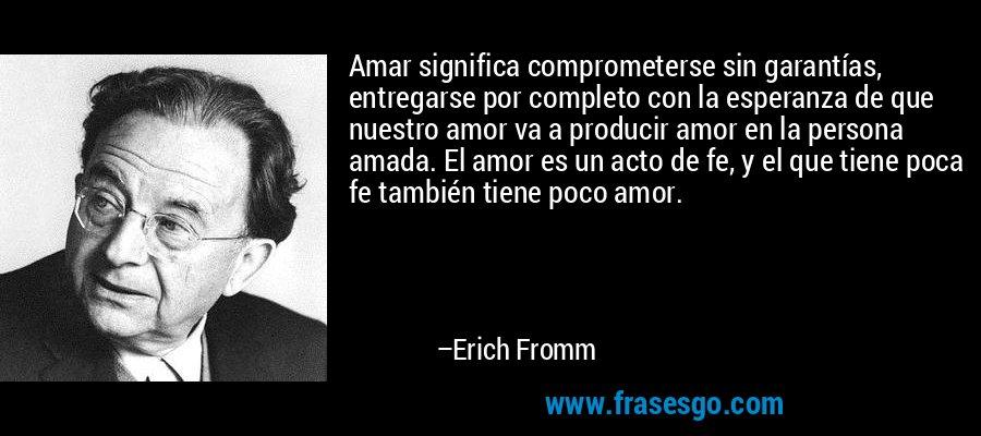Amar significa comprometerse sin garantías, entregarse por completo con la esperanza de que nuestro amor va a producir amor en la persona amada. El amor es un acto de fe, y el que tiene poca fe también tiene poco amor. – Erich Fromm