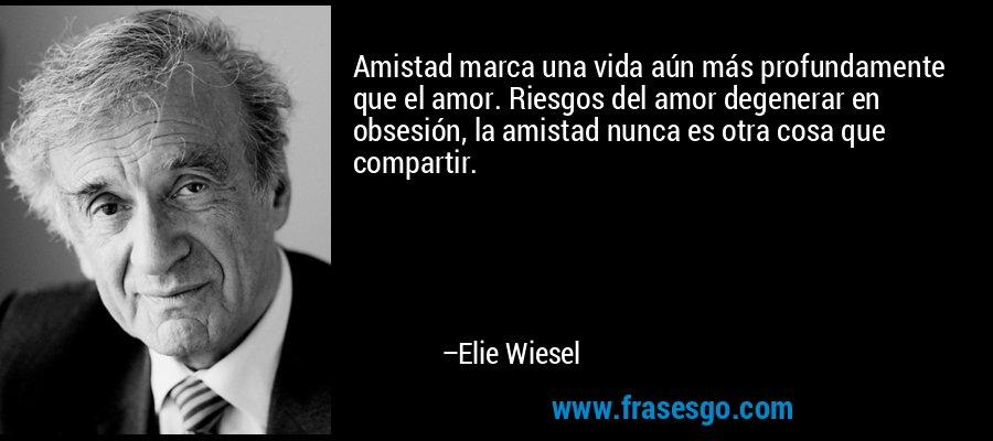 Amistad marca una vida aún más profundamente que el amor. Riesgos del amor degenerar en obsesión, la amistad nunca es otra cosa que compartir. – Elie Wiesel